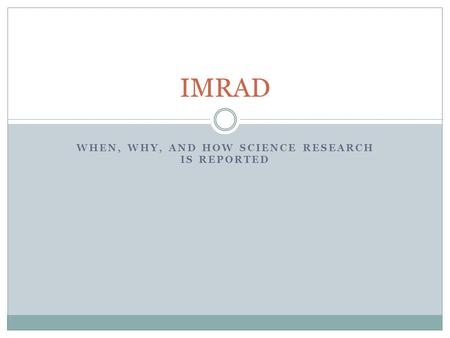 WHEN, WHY, AND HOW SCIENCE RESEARCH IS REPORTED IMRAD.