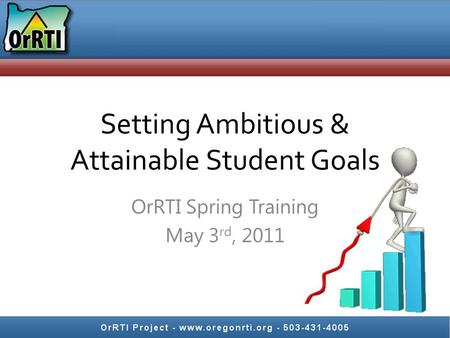 Setting Ambitious & Attainable Student Goals OrRTI Spring Training May 3 rd, 2011.