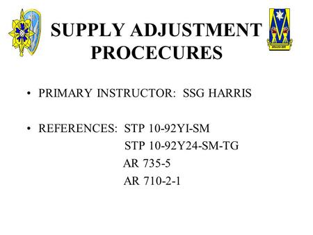 SUPPLY ADJUSTMENT PROCECURES PRIMARY INSTRUCTOR: SSG HARRIS REFERENCES: STP 10-92YI-SM STP 10-92Y24-SM-TG AR 735-5 AR 710-2-1.