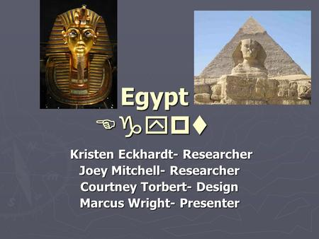 Egypt Kristen Eckhardt- Researcher Kristen Eckhardt- Researcher Joey Mitchell- Researcher Courtney Torbert- Design Marcus Wright- Presenter 