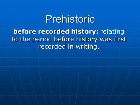 Prehistoric before recorded history: relating to the period before history was first recorded in writing.
