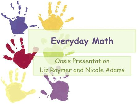 Everyday Math Oasis Presentation Liz Raymer and Nicole Adams.