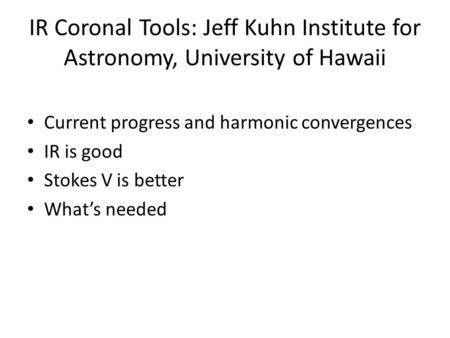 IR Coronal Tools: Jeff Kuhn Institute for Astronomy, University of Hawaii Current progress and harmonic convergences IR is good Stokes V is better What's.