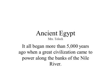 Ancient Egypt Mrs. Telech It all began more than 5,000 years ago when a great civilization came to power along the banks of the Nile River.