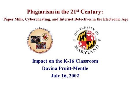 Plagiarism in the 21 st Century: Paper Mills, Cybercheating, and Internet Detectives in the Electronic Age Impact on the K-16 Classroom Davina Pruitt-Mentle.