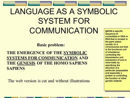 LANGUAGE AS A SYMBOLIC SYSTEM FOR COMMUNICATION Basic problem: THE EMERGENCE OF THE SYMBOLIC SYSTEMS FOR COMMUNICATION AND THE GENESIS OF THE HOMO SAPIENS.