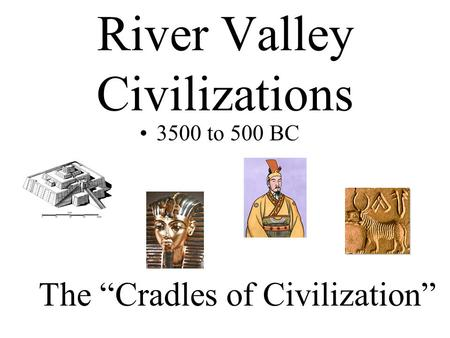 "River Valley Civilizations 3500 to 500 BC The ""Cradles of Civilization"""