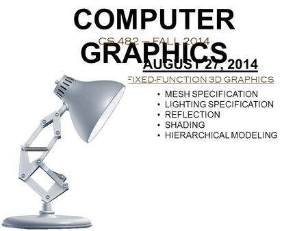 COMPUTER GRAPHICS CS 482 – FALL 2014 AUGUST 27, 2014 FIXED-FUNCTION 3D GRAPHICS MESH SPECIFICATION LIGHTING SPECIFICATION REFLECTION SHADING HIERARCHICAL.