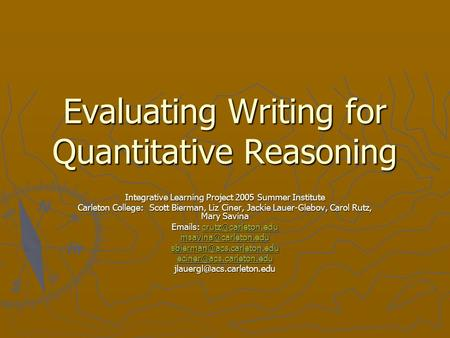 Evaluating Writing for Quantitative Reasoning Integrative Learning Project 2005 Summer Institute Carleton College: Scott Bierman, Liz Ciner, Jackie Lauer-Glebov,