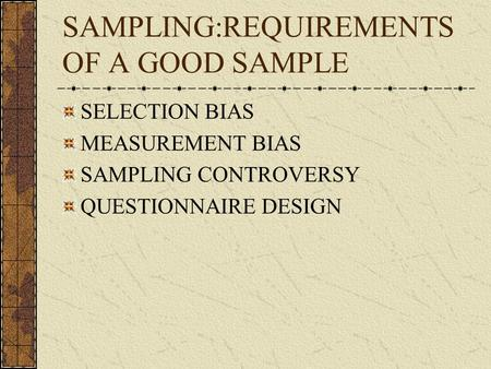 SAMPLING:REQUIREMENTS OF A GOOD SAMPLE SELECTION BIAS MEASUREMENT BIAS SAMPLING CONTROVERSY QUESTIONNAIRE DESIGN.