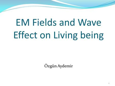 EM Fields and Wave Effect on Living being Özgün Aydemir 1.