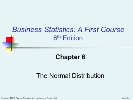 Chap 6-1 Copyright ©2013 Pearson Education, Inc. publishing as Prentice Hall Chapter 6 The Normal Distribution Business Statistics: A First Course 6 th.