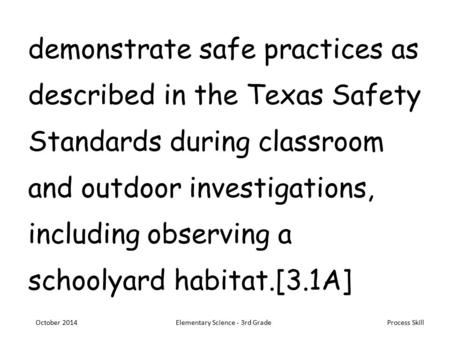Process Skill demonstrate safe practices as described in the Texas Safety Standards during classroom and outdoor investigations, including observing a.
