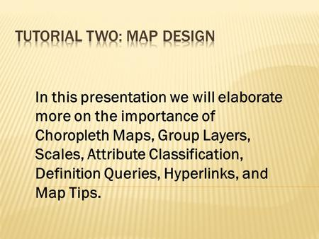 In this presentation we will elaborate more on the importance of Choropleth Maps, Group Layers, Scales, Attribute Classification, Definition Queries, Hyperlinks,