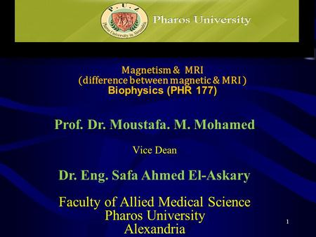 Magnetism & MRI (difference between magnetic & MRI ) Biophysics (PHR 177) Prof. Dr. Moustafa. M. Mohamed Vice Dean Dr. Eng. Safa Ahmed El-Askary Faculty.