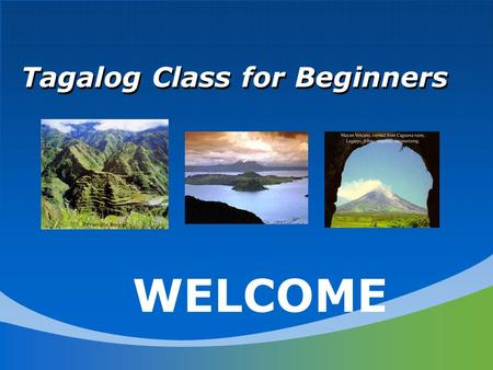 Tagalog Class for Beginners WELCOME. Introduction What is your name? Why do you want to learn Tagalog? What is your heritage? Where are you originally.