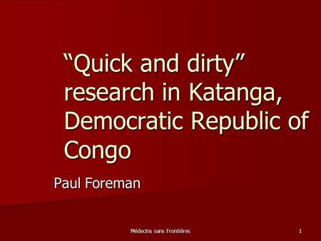 "Médecins sans Frontières 1 ""Quick and dirty"" research in Katanga, Democratic Republic of Congo Paul Foreman."