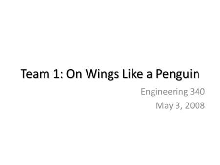 Team 1: On Wings Like a Penguin Engineering 340 May 3, 2008.