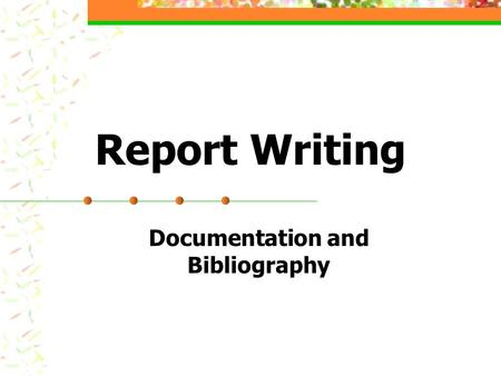 Report Writing Documentation and Bibliography. Reasons for Documentation Give Credit Where Credit Due Provide complete and valuable information to readers.