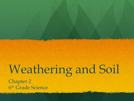 Weathering and Soil Chapter 2 6 th Grade Science.