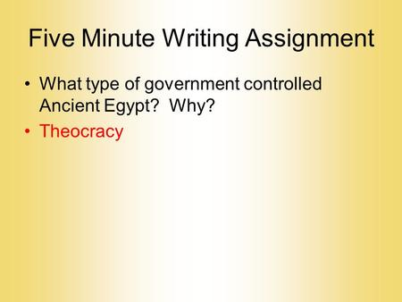 Five Minute Writing Assignment What type of government controlled Ancient Egypt? Why? Theocracy.