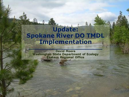 Update: Spokane River DO TMDL Implementation ________________________ David Moore Washington State Department of Ecology Eastern Regional Office.