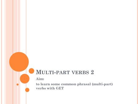 M ULTI - PART VERBS 2 Aim: to learn some common phrasal (multi-part) verbs with GET.