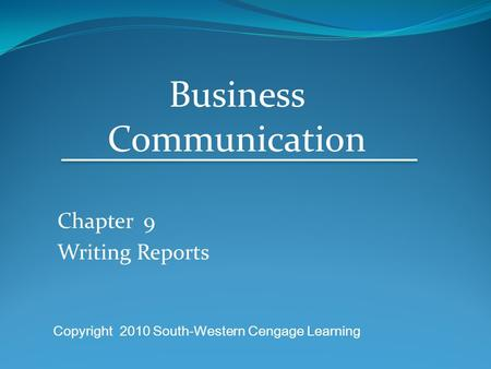 Chapter 9 Writing Reports Business Communication Copyright 2010 South-Western Cengage Learning.