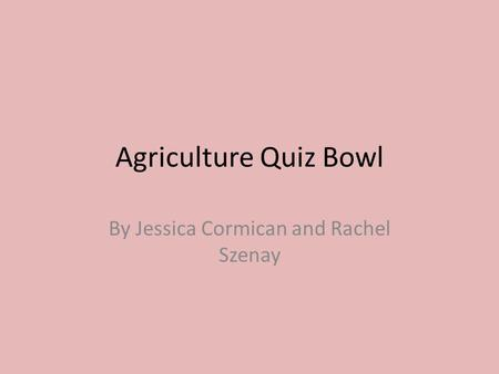 Agriculture Quiz Bowl By Jessica Cormican and Rachel Szenay.