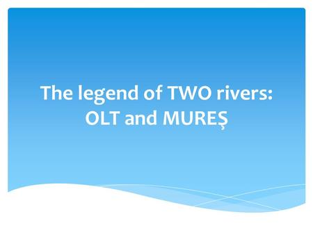 The legend of TWO rivers: OLT and MUREŞ. Once upon the time, when the stories were reality, on the top of the Eastern Carpathians, there was a fortress.