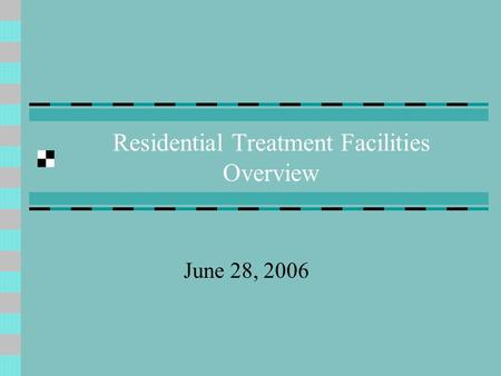 Residential Treatment Facilities Overview June 28, 2006.