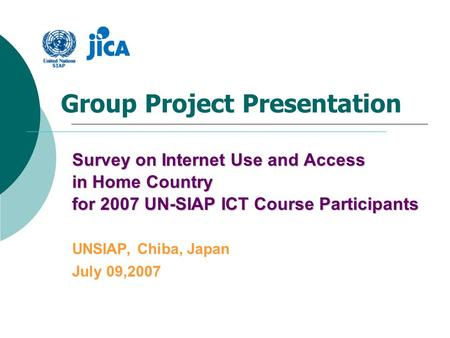 Group <strong>Project</strong> Presentation Survey on Internet Use and Access in Home Country for <strong>2007</strong> UN-SIAP ICT Course Participants UNSIAP, Chiba, Japan July 09,<strong>2007</strong>.