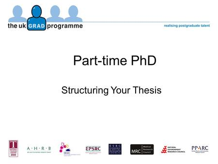 "Part-time PhD Structuring Your Thesis. ""think of your report as part of your investigation, not as a duty to be undertaken when your work is otherwise."