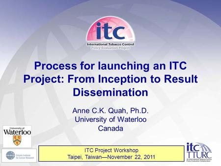 1 Process for launching an ITC Project: From Inception to Result Dissemination Anne C.K. Quah, Ph.D. University of Waterloo Canada ITC Project Workshop.