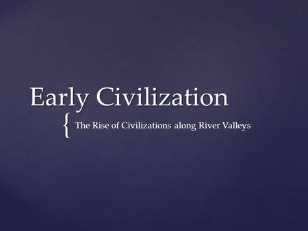 { Early Civilization The Rise of Civilizations along River Valleys.