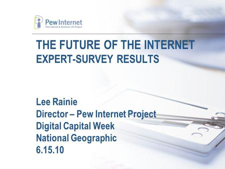 THE FUTURE OF THE INTERNET EXPERT-SURVEY RESULTS Lee Rainie Director – Pew Internet Project Digital Capital Week National Geographic 6.15.10.