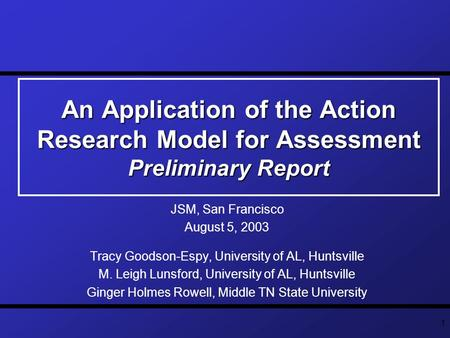 1 An Application of the Action Research Model for Assessment Preliminary Report JSM, San Francisco August 5, 2003 Tracy Goodson-Espy, University of AL,
