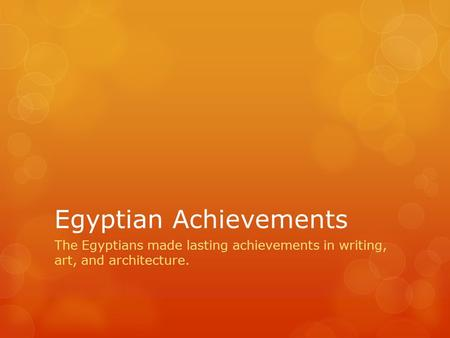 Egyptian Achievements The Egyptians made lasting achievements in writing, art, and architecture.