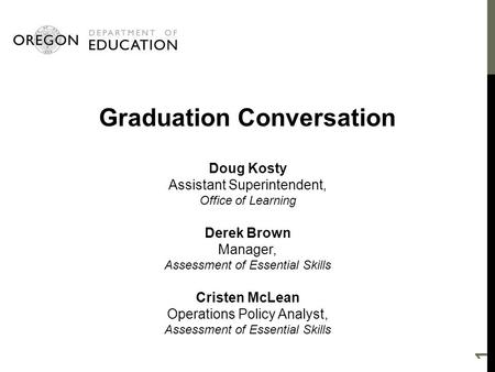 Graduation Conversation Doug Kosty Assistant Superintendent, Office of Learning Derek Brown Manager, Assessment of Essential Skills Cristen McLean Operations.