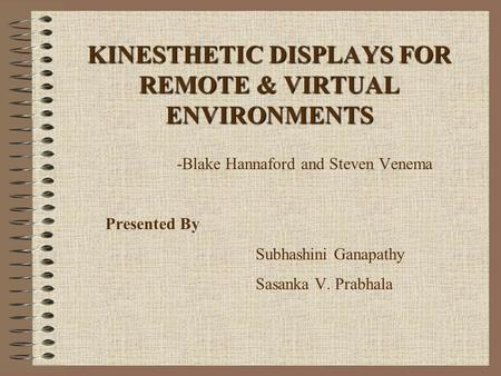KINESTHETIC DISPLAYS FOR REMOTE & VIRTUAL ENVIRONMENTS -Blake Hannaford and Steven Venema Presented By Subhashini Ganapathy Sasanka V. Prabhala.