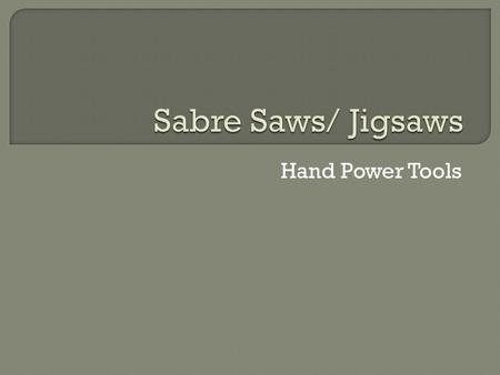 Hand Power Tools.  Identify the parts and uses of sabre saws/jigsaws and reciprocating saws on a handout in class with 100% accuracy.  Describe the.