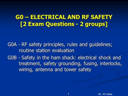 G0 - RF Safety G0 – ELECTRICAL AND RF SAFETY [2 Exam Questions - 2 groups] G0A - RF safety principles, rules and guidelines; routine station evaluation.