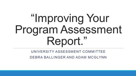 """Improving Your Program Assessment Report."" UNIVERSITY ASSESSMENT COMMITTEE DEBRA BALLINGER AND ADAM MCGLYNN."