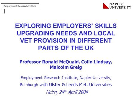 Employment Research Institute EXPLORING EMPLOYERS' SKILLS UPGRADING NEEDS AND LOCAL VET PROVISION IN DIFFERENT PARTS OF THE UK Professor Ronald McQuaid,