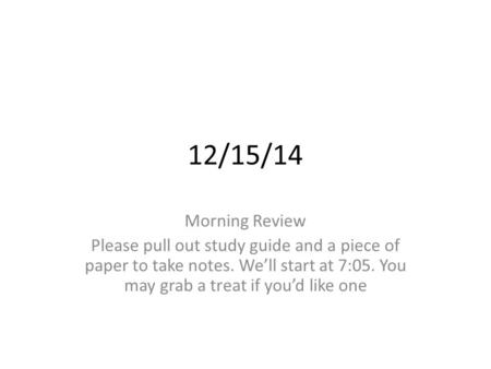 12/15/14 Morning Review Please pull out study guide and a piece of paper to take notes. We'll start at 7:05. You may grab a treat if you'd like one.