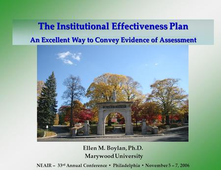 The Institutional Effectiveness Plan An Excellent Way to Convey Evidence of Assessment Ellen M. Boylan, Ph.D. Marywood University NEAIR – 33 rd Annual.