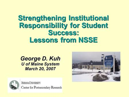 George D. Kuh U of Maine System March 20, 2007 Strengthening Institutional Responsibility for Student Success: Lessons from NSSE.