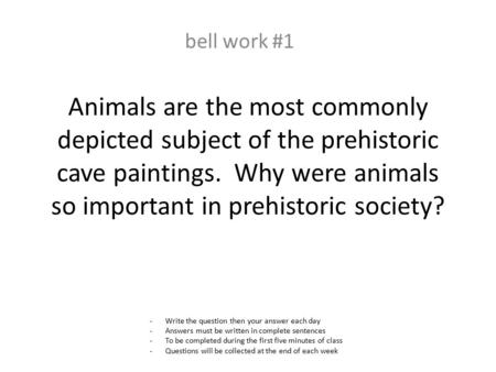 Animals are the most commonly depicted subject of the prehistoric cave paintings. Why were animals so important in prehistoric society? bell work #1 -Write.