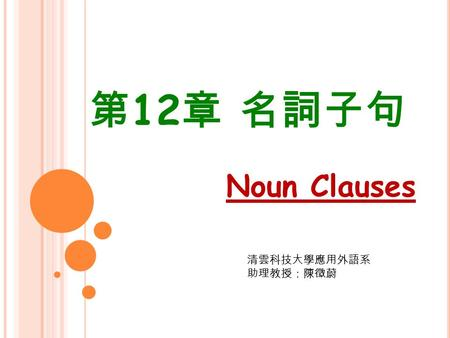 第 12 章 名詞子句 Noun Clauses 清雲科技大學應用外語系 助理教授:陳徵蔚. 12-1 Introduction (independent clause) (a) Sue lives in Tokyo. (independent clause) (b) Where does Sue.