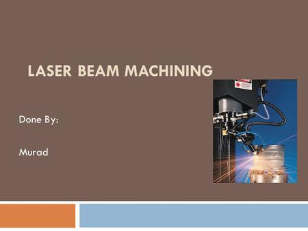 Laser Beam Machining Done By: Murad.